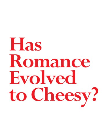 Has Romance Evolved to Cheesy?