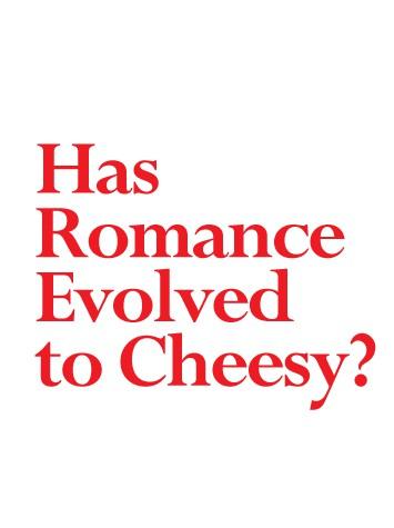 Has Romance Evolved to Cheesy?