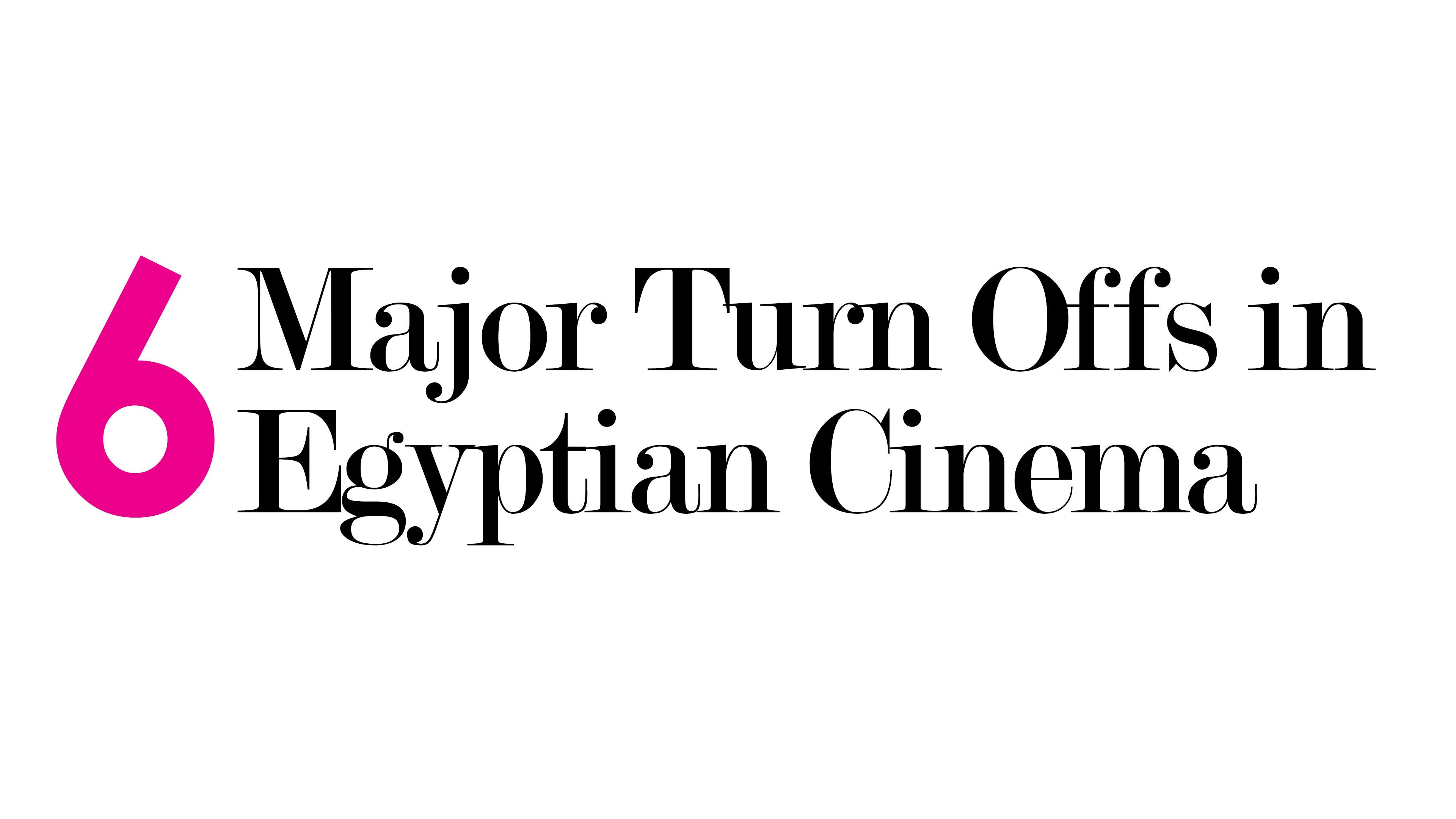6 Major Turnoffs in Egyptian Cinema
